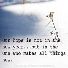 Our hope...is not in the new year...but in The One who makes all things new!