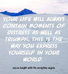 Your life will always contain moments of distress as well as triumph, this is the way you express yourself in your world. http:/www.listenbeloved.com