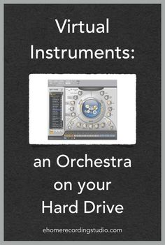 Virtual Instruments: an Orchestra on your Hard Drive http://ehomerecordingstudio.com/virtual-instrument-software/