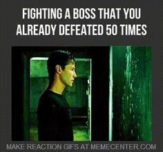 Fighting a boss that you already defeated 50 times.
