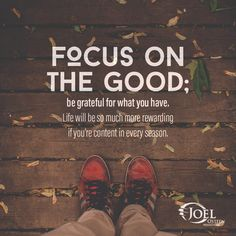 joel osteen quotes focus on the good, be grateful for what you have. Life will be so much more rewarding, if you're content in every season.