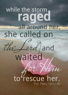 While the storm raged all around her, she called on the Lord and waited for Him to rescue her.