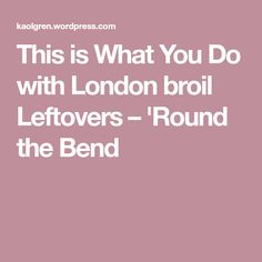 This is What You Do with London broil Leftovers – 'Round the Bend