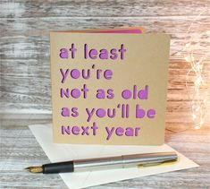 At least your not as old as you'll be next year - a papercut card More