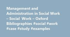 Management and Administration in Social Work – Social Work – Oxford Bibliographies #social #work #case #study #examples http://aurora.remmont.com/management-and-administration-in-social-work-social-work-oxford-bibliographies-social-work-case-study-examples/  # In This Article Management and Administration in Social Work Introduction Introductory Works Handbooks Textbooks Upper-Level Management and Administration Mid-Level Management and Supervision Journals Journals in Allied Disciplines…
