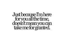Just because I am here for you all the time, doesn't mean that you can take me for granted.
