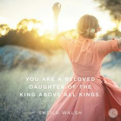 You are a beloved daughter of the King above all kings. - Sheila Walsh