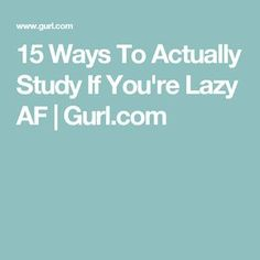 15 Ways To Actually Study If You're Lazy AF   Gurl.com