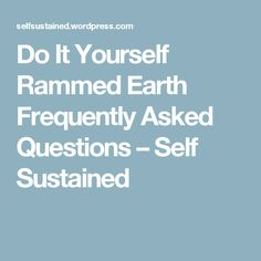 Do It Yourself Rammed Earth Frequently Asked Questions – Self Sustained