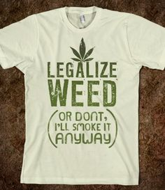 Legalize weed.. Or don't... I'll smoke it anyway.