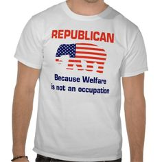 Funny Republican - Welfare T-shirts.... Dj would die!!! Him and his political t shirts haha