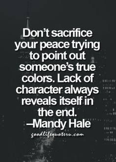 Don't sacrifice your peace trying to point out someone's true colors. Lack of character always reveals itself in the end. ~Mandy Hale, ( I have to remind myself of this quote) Quotes Thoughts, Good Life Quotes, Great Quotes, Quotes To Live By, Me Quotes, Motivational Quotes, Inspirational Quotes, Truth Quotes, At Peace Quotes