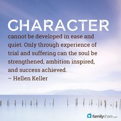 """""""Character cannot be developed in ease and quiet. Only through experience of trial and suffering can the soul be strengthened, ambition inspired, and success achieved."""" – Hellen Keller"""