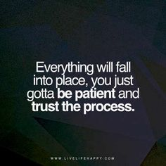 Everything will fall into place, you just gotta be patient and trust the process. livelifehappy.com