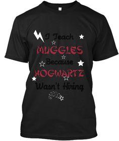 I Teach Muggles Because Hogwartz Wasn't  Hiring Black T-Shirt Front