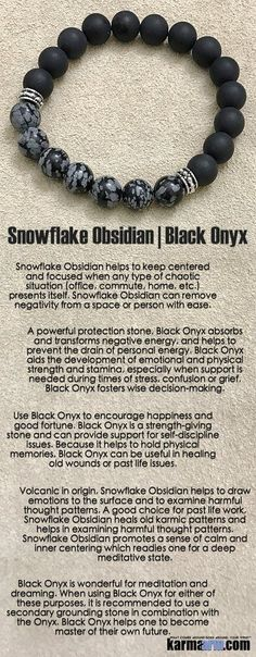 A powerful protection stone, Black Onyx absorbs and transforms negative energy, and helps to prevent the drain of personal energy. Black Onyx aids the development of emotional and physical strength and stamina, especially when support is needed during times of stress, confusion or grief. Black Onyx fosters wise decision-making....#LOA .  Bracelets I Mens Womens Beaded & Charm Yoga Mala I Meditation & Mantra I Spiritual. Snowflake Obsidian. Black Onyx .