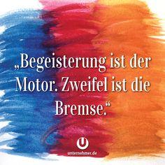 """""""Begeisterung ist der Motor. Zweifel ist die Bremse.""""  #wege #chancen #perspektive #neuanfang #veränderung #change #wandel #motivation #tipp #spruch #job #zweifel #begeisterung #spaß #kreativ #balance #zitat #office #büro #jobliebe #quote #gewinnen #gedanken #positiv #denken #erfolg #können #doit #justdoit #creativity #work #worklife #workhard #weisheit #ziel #weg All Or Nothing, Motivation, Growth Mindset, New Life, Wise Words, Quotations, Coaching, Poems, Wisdom"""
