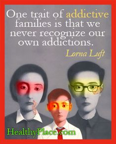 Our trait of addictive families is that we never recognize our own addictions. www.healthyplace.com/addictions/