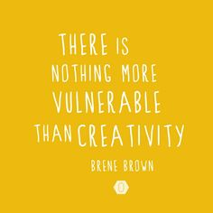 There is nothing more vulnerable than Creativity. Brené Brown