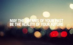 May the dreams of you past be the reality of your future