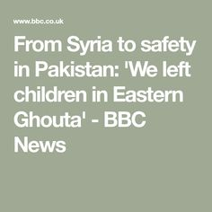 From Syria to safety in Pakistan: 'We left children in Eastern Ghouta' - BBC News