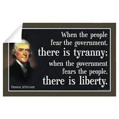 """""""When the people fear the government, there is tyranny; when the government fears the people, there is liberty."""" - Thomas Jefferson http://www.libertarianboard.com"""