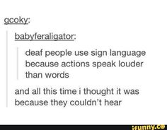 tumblr, deaf people use sign language because actions speak louder than words