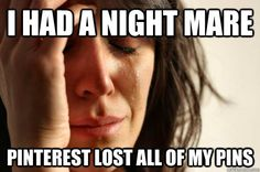 """I had a nightmare Pinterest lost all of my pins"" - First World Problems. PROTECT YOUR PINS with a free trial backup from www.pin4ever.com. We've saved, edited or uploaded over 136 million pins since September 2012!"