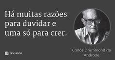 Há muitas razões para duvidar e uma só para crer. — Carlos Drummond de Andrade