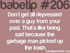 don't get all depressed over a guy from your past. that's like being sad because the garbage man picked up the trash