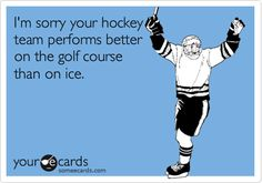 I'm sorry that your hockey team performs better on the Golf Course than on ice. #hockey