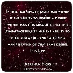 If this time-space reality has within it the ability to inspire a desire within you, it is absolute that this time-space reality has the ability to yield you a full and satisfying manifestation of that same desire. It is Law. ~ Abraham-Hicks