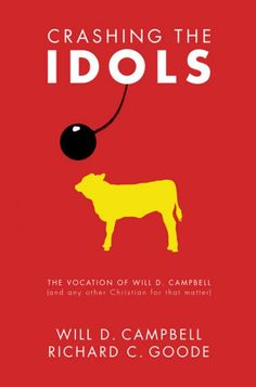 """Crashing the Idols (The Vocation of Will D. Campbell [and any other Christian for that matter]; BY Will D. Campbell, Richard C. Goode; Imprint: Cascade Books). If prophets are called to unveil and expose the illegitimacy of those principalities masquerading as """"the right"""" and purportedly using their powers for """"the good,"""" then Will D. Campbell is one of the foremost prophets in American religious history. Like Clarence Jordan and Dorothy Day, Campbell incarnates the radical iconoclastic..."""