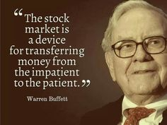 """The stock market is a device for transferring money from the impatient to the patient."" - Warren Buffett"