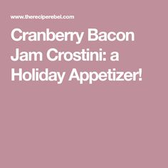 Cranberry Bacon Jam Crostini: a Holiday Appetizer!