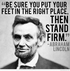 """Be sure you put your feet in the right direction place. Then stand firm ."" Abraham Lincoln"