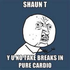 Shaun T. meme! @Kathryn Whiteside White
