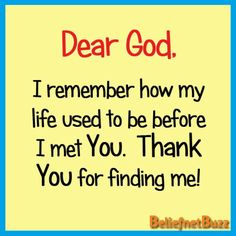 Dear God.  I remember how my life used to be before I met You. Thank You for finding me!