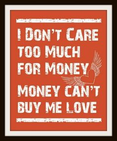 I don't care too much for money, money can't buy me love...!! - The Beatles