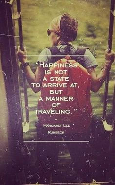 ".""Happiness is not a state to arrive at, but a manner of travelling"" - Margaret Lee Runbeck"