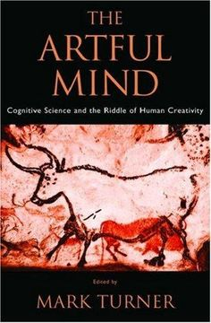 The Artful Mind: Cognitive Science and the Riddle of Human Creativity by Mark Turner