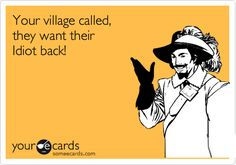 Funny Friendship Ecard: Your village called, they want their Idiot back!
