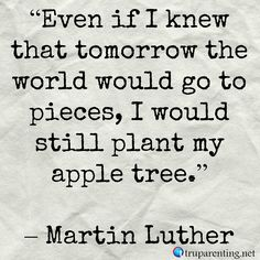 Even if I knew tomorrow the world would go to pieces, I'd still plant my apple tree