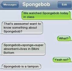 SpongebobWe watched Spongebob today in classthat's awesome! Want to know something about Spongebob?Spongebob=sponge=super absorbent=lives in Bikini BottomYeah so?Spongebob is a tampon. Memes Humor, Funny Texts Jokes, Text Jokes, Funny Text Fails, Epic Texts, Funny Text Messages, Stupid Funny Memes, Funny Relatable Memes, Haha Funny