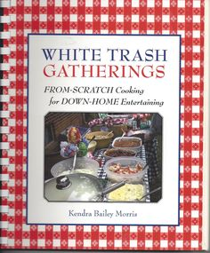 White Trash Gatherings From Scratch Cooking Cookbook by Kendra Bailey Morris