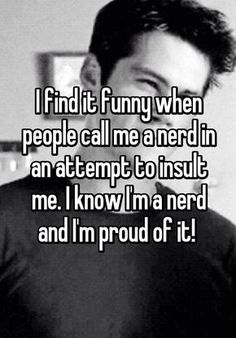 """""""I find it funny when people call me a nerd in an attempt to insult me. I know I'm a nerd and I'm proud of it! """""""