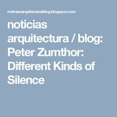 noticias arquitectura / blog: Peter Zumthor: Different Kinds of Silence