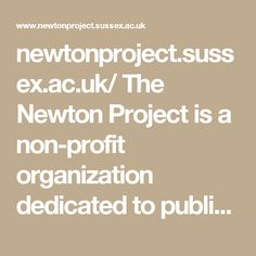 newtonproject.sussex.ac.uk/ The Newton Project is a non-profit organization dedicated to publishing in full an online edition of all of Sir Isaac Newton's (1642–1727) writings — whether they were printed or not. The edition presents a full (diplomatic) rendition featuring all the amendments Newton made to his own texts or a more readable (normalised) version. We also make available translations of his most important Latin religious texts.