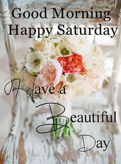 Good Morning Happy Saturday Have A Beautiful Day