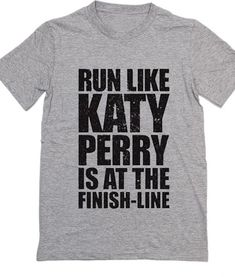 Run Like Katy Perry is At The Finish Line Katy Perry Quote T-Shirt. Custom T Shirts No Minimum. Katy Perry Quotes Shirt, katy perry album, katy perry witness, katy perry dark horse, katy perry roar handmade by order with Screen printing / DTG print
